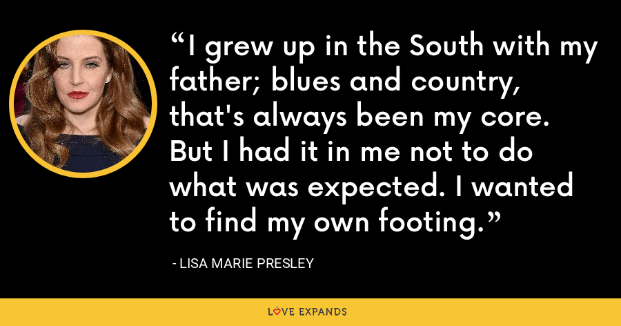 I grew up in the South with my father; blues and country, that's always been my core. But I had it in me not to do what was expected. I wanted to find my own footing. - Lisa Marie Presley