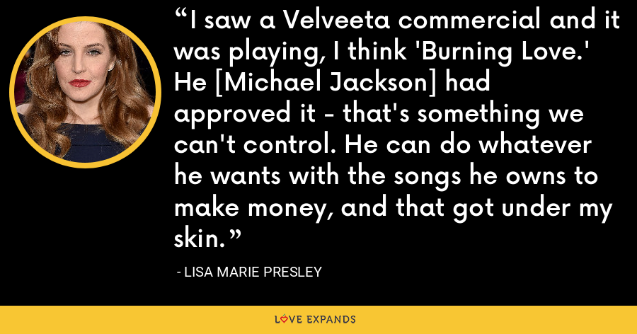 I saw a Velveeta commercial and it was playing, I think 'Burning Love.' He [Michael Jackson] had approved it - that's something we can't control. He can do whatever he wants with the songs he owns to make money, and that got under my skin. - Lisa Marie Presley