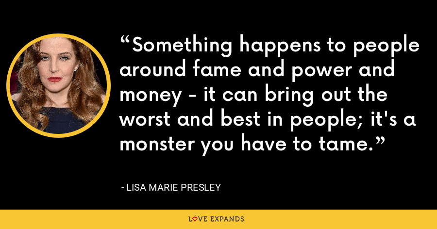 Something happens to people around fame and power and money - it can bring out the worst and best in people; it's a monster you have to tame. - Lisa Marie Presley