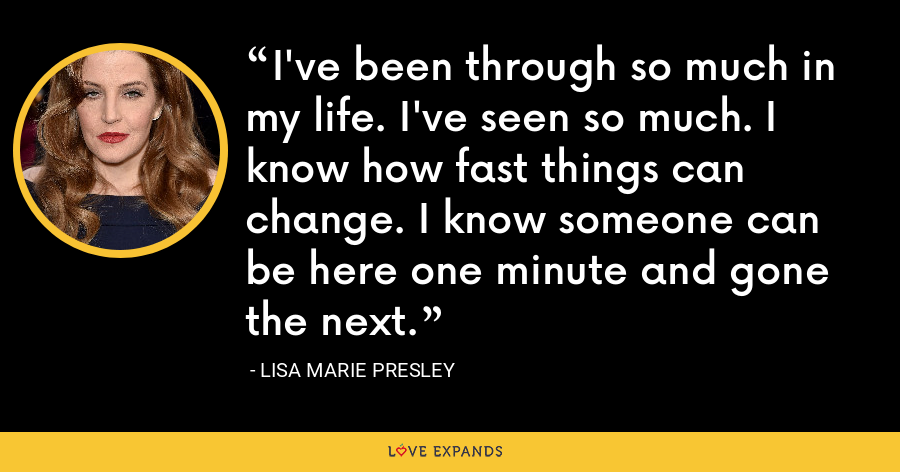 I've been through so much in my life. I've seen so much. I know how fast things can change. I know someone can be here one minute and gone the next. - Lisa Marie Presley