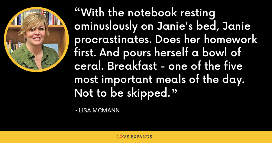 With the notebook resting ominuslously on Janie's bed, Janie procrastinates. Does her homework first. And pours herself a bowl of ceral. Breakfast - one of the five most important meals of the day. Not to be skipped. - Lisa McMann
