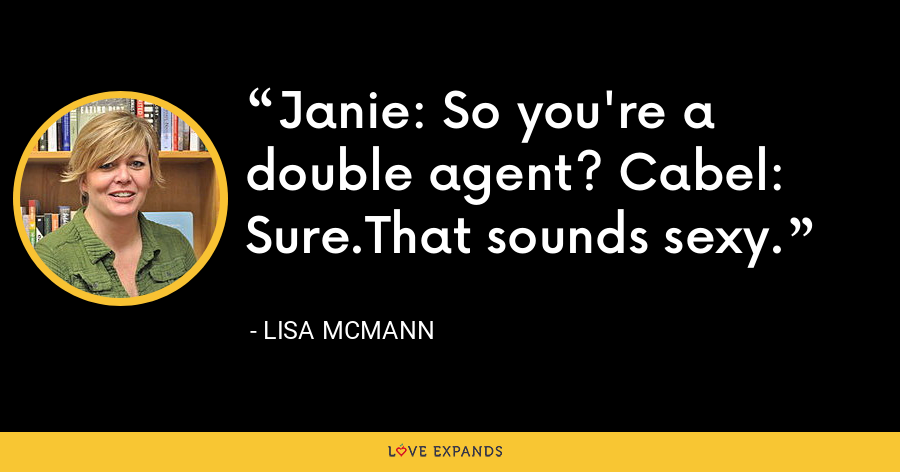 Janie: So you're a double agent? Cabel: Sure.That sounds sexy. - Lisa McMann