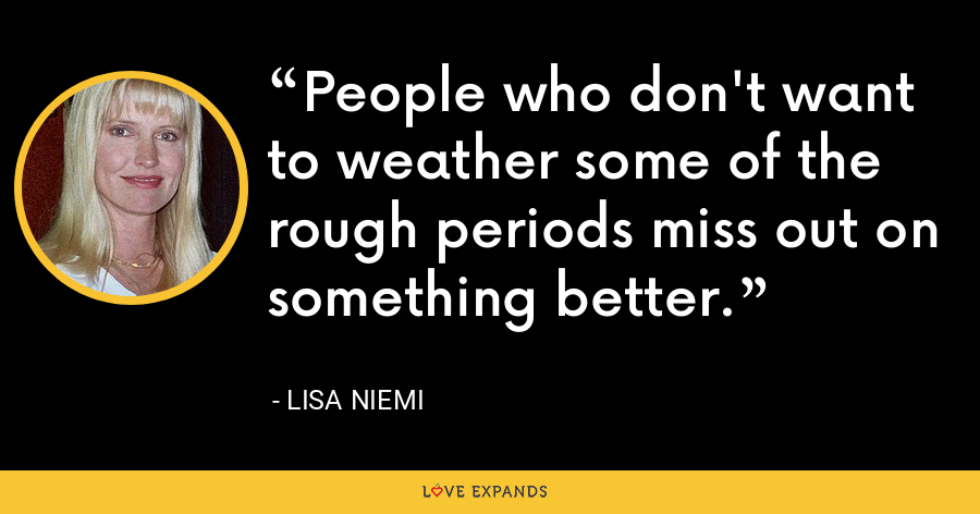 People who don't want to weather some of the rough periods miss out on something better. - Lisa Niemi