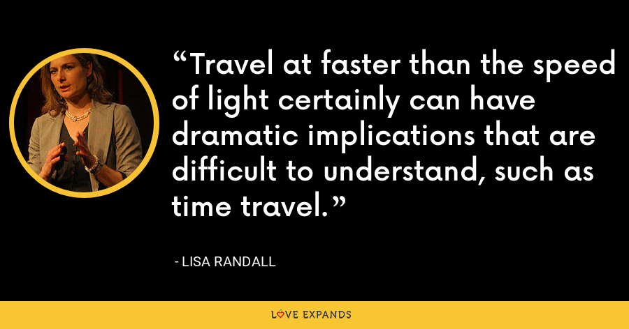 Travel at faster than the speed of light certainly can have dramatic implications that are difficult to understand, such as time travel. - Lisa Randall