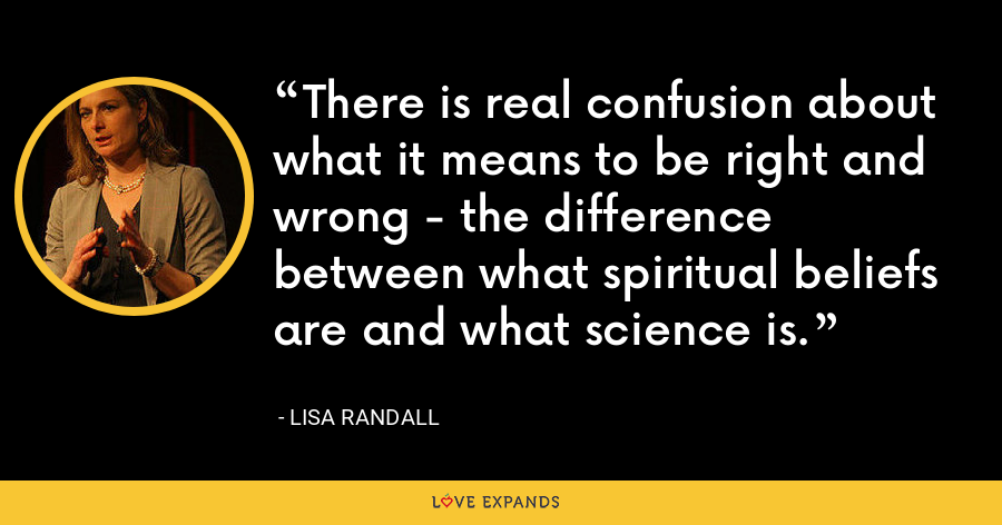 There is real confusion about what it means to be right and wrong - the difference between what spiritual beliefs are and what science is. - Lisa Randall