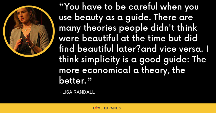 You have to be careful when you use beauty as a guide. There are many theories people didn't think were beautiful at the time but did find beautiful later?and vice versa. I think simplicity is a good guide: The more economical a theory, the better. - Lisa Randall