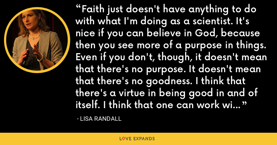 Faith just doesn't have anything to do with what I'm doing as a scientist. It's nice if you can believe in God, because then you see more of a purpose in things. Even if you don't, though, it doesn't mean that there's no purpose. It doesn't mean that there's no goodness. I think that there's a virtue in being good in and of itself. I think that one can work with the world we have. - Lisa Randall
