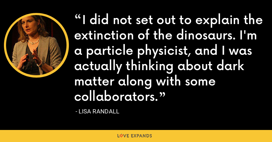 I did not set out to explain the extinction of the dinosaurs. I'm a particle physicist, and I was actually thinking about dark matter along with some collaborators. - Lisa Randall