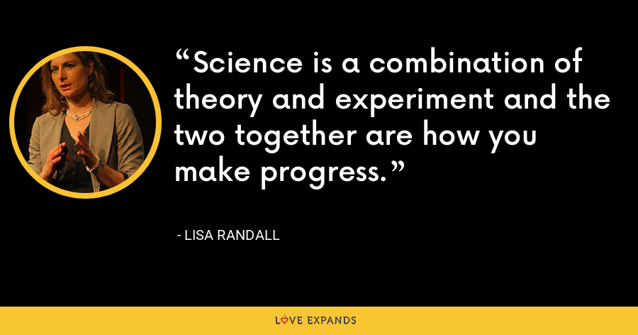 Science is a combination of theory and experiment and the two together are how you make progress. - Lisa Randall