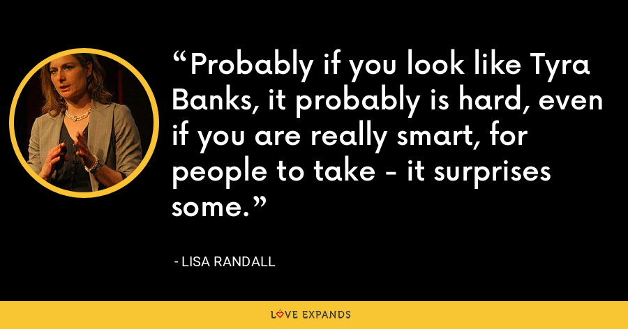 Probably if you look like Tyra Banks, it probably is hard, even if you are really smart, for people to take - it surprises some. - Lisa Randall
