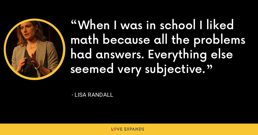 When I was in school I liked math because all the problems had answers. Everything else seemed very subjective. - Lisa Randall