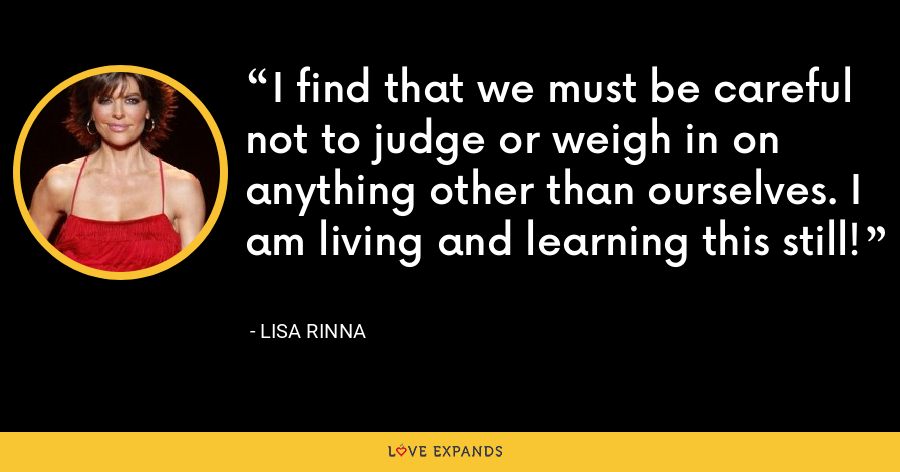 I find that we must be careful not to judge or weigh in on anything other than ourselves. I am living and learning this still! - Lisa Rinna