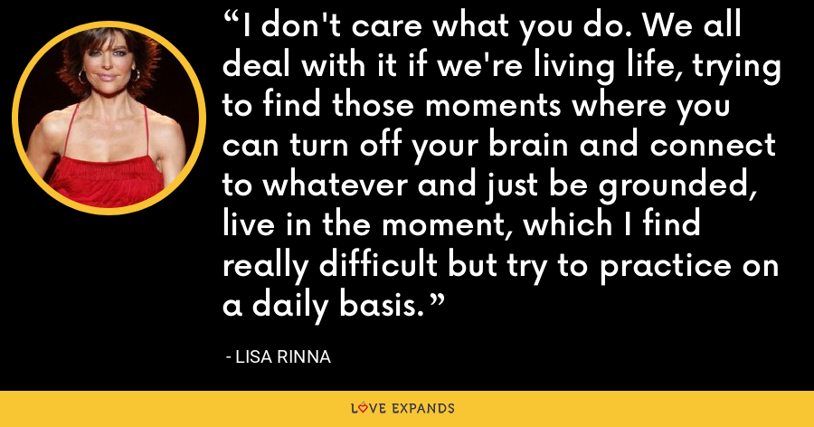 I don't care what you do. We all deal with it if we're living life, trying to find those moments where you can turn off your brain and connect to whatever and just be grounded, live in the moment, which I find really difficult but try to practice on a daily basis. - Lisa Rinna