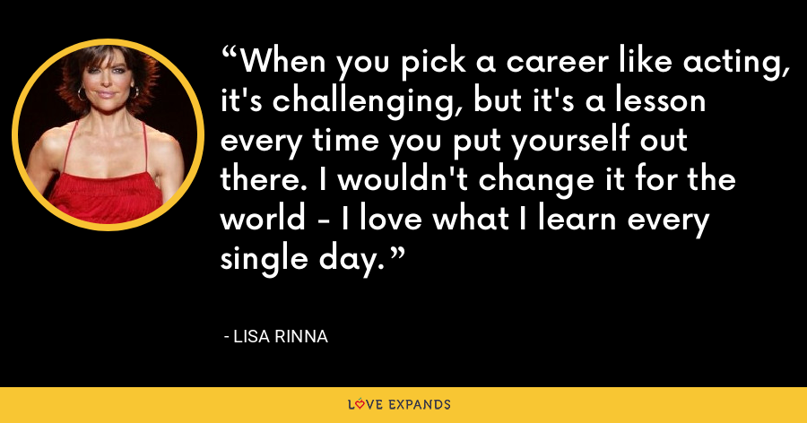 When you pick a career like acting, it's challenging, but it's a lesson every time you put yourself out there. I wouldn't change it for the world - I love what I learn every single day. - Lisa Rinna