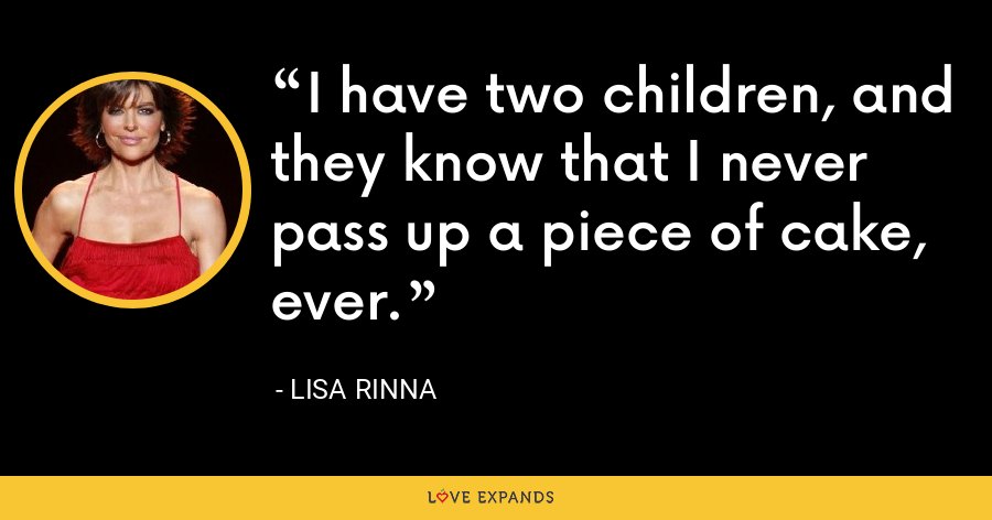 I have two children, and they know that I never pass up a piece of cake, ever. - Lisa Rinna