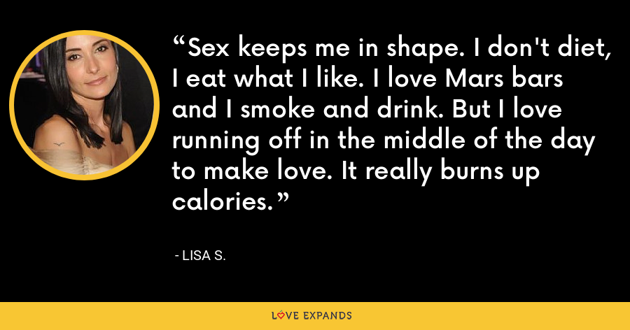 Sex keeps me in shape. I don't diet, I eat what I like. I love Mars bars and I smoke and drink. But I love running off in the middle of the day to make love. It really burns up calories. - Lisa S.