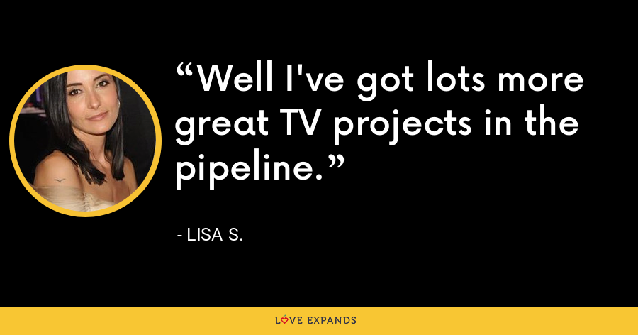 Well I've got lots more great TV projects in the pipeline. - Lisa S.