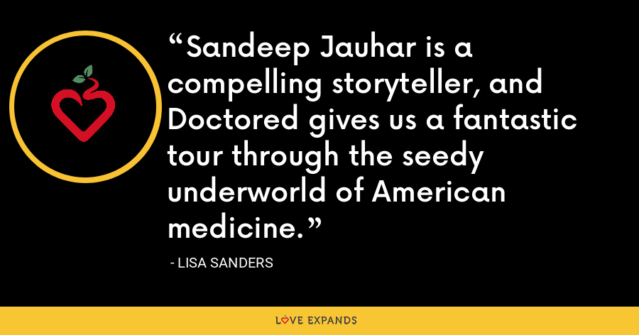 Sandeep Jauhar is a compelling storyteller, and Doctored gives us a fantastic tour through the seedy underworld of American medicine. - Lisa Sanders