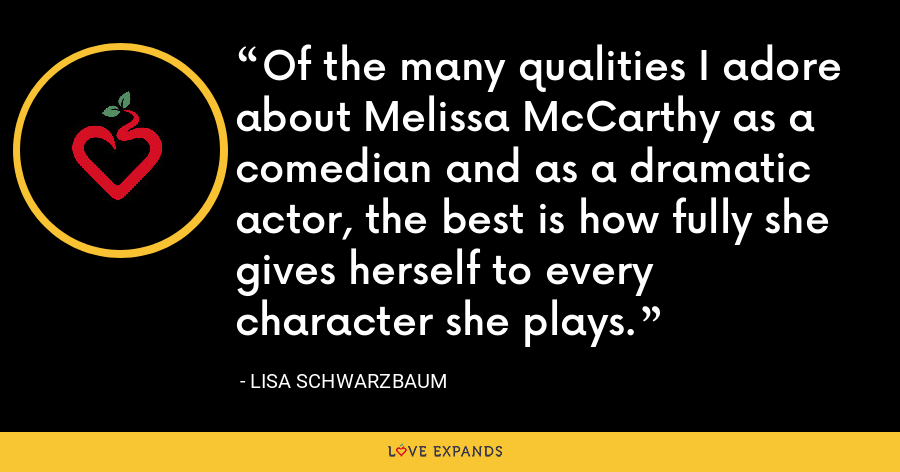 Of the many qualities I adore about Melissa McCarthy as a comedian and as a dramatic actor, the best is how fully she gives herself to every character she plays. - Lisa Schwarzbaum