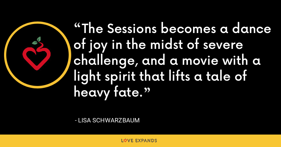 The Sessions becomes a dance of joy in the midst of severe challenge, and a movie with a light spirit that lifts a tale of heavy fate. - Lisa Schwarzbaum