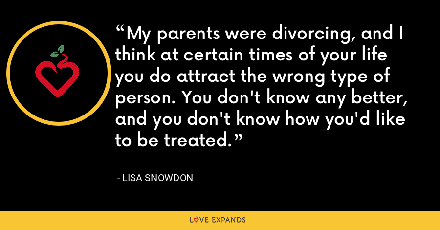 My parents were divorcing, and I think at certain times of your life you do attract the wrong type of person. You don't know any better, and you don't know how you'd like to be treated. - Lisa Snowdon