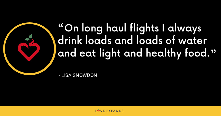 On long haul flights I always drink loads and loads of water and eat light and healthy food. - Lisa Snowdon