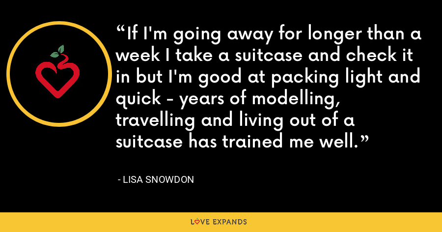 If I'm going away for longer than a week I take a suitcase and check it in but I'm good at packing light and quick - years of modelling, travelling and living out of a suitcase has trained me well. - Lisa Snowdon