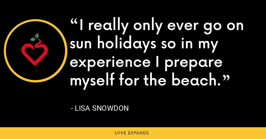 I really only ever go on sun holidays so in my experience I prepare myself for the beach. - Lisa Snowdon