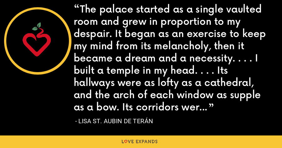 The palace started as a single vaulted room and grew in proportion to my despair. It began as an exercise to keep my mind from its melancholy, then it became a dream and a necessity. . . . I built a temple in my head. . . . Its hallways were as lofty as a cathedral, and the arch of each window as supple as a bow. Its corridors were the passages of my own brain. - Lisa St. Aubin de Terán