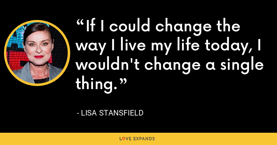 If I could change the way I live my life today, I wouldn't change a single thing. - Lisa Stansfield