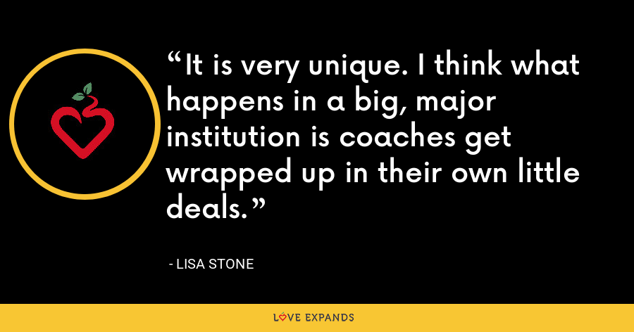 It is very unique. I think what happens in a big, major institution is coaches get wrapped up in their own little deals. - Lisa Stone