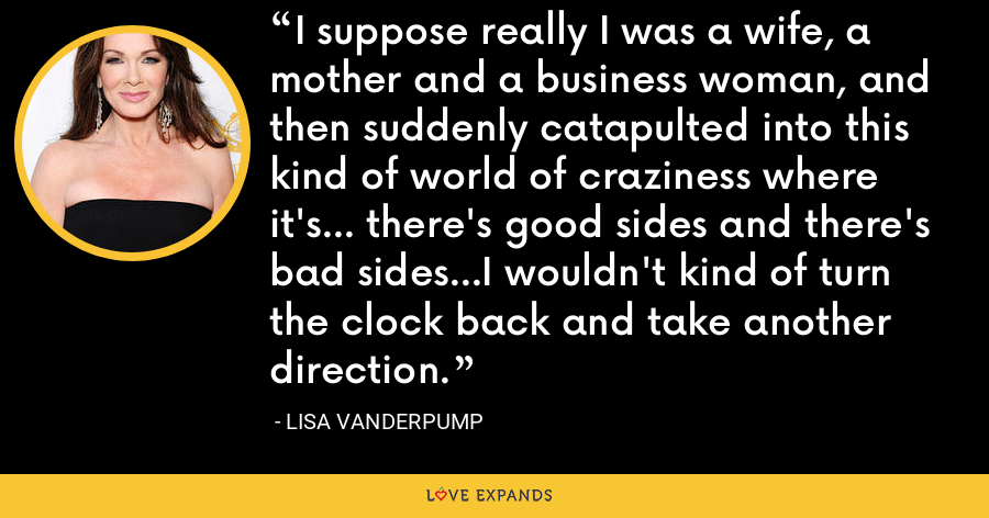 I suppose really I was a wife, a mother and a business woman, and then suddenly catapulted into this kind of world of craziness where it's… there's good sides and there's bad sides…I wouldn't kind of turn the clock back and take another direction. - Lisa Vanderpump