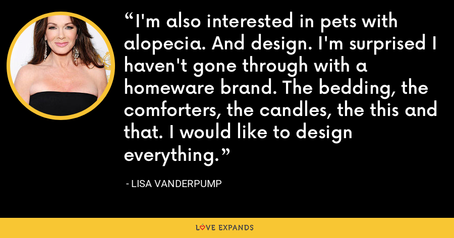 I'm also interested in pets with alopecia. And design. I'm surprised I haven't gone through with a homeware brand. The bedding, the comforters, the candles, the this and that. I would like to design everything. - Lisa Vanderpump
