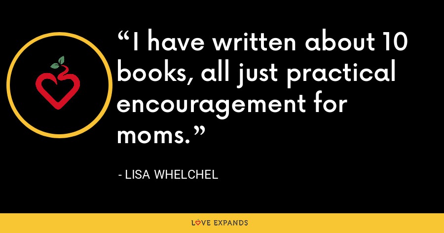 I have written about 10 books, all just practical encouragement for moms. - Lisa Whelchel