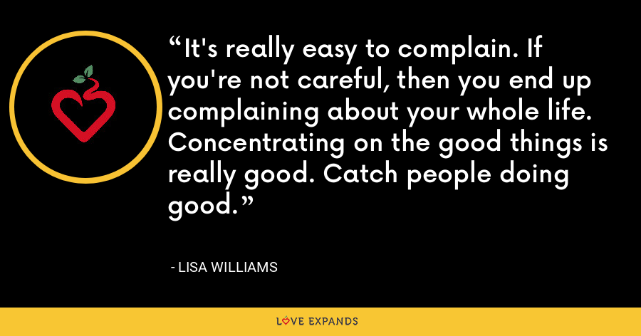 It's really easy to complain. If you're not careful, then you end up complaining about your whole life. Concentrating on the good things is really good. Catch people doing good. - Lisa Williams