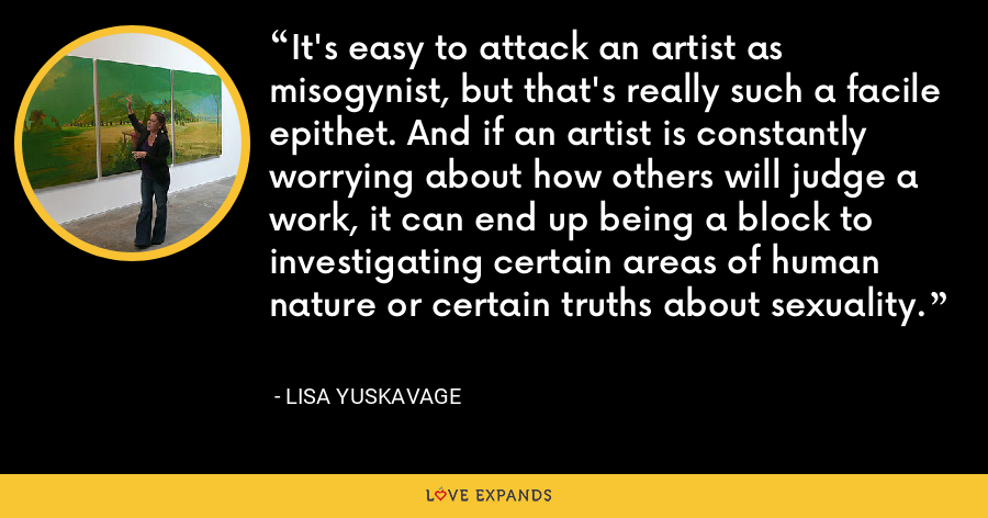 It's easy to attack an artist as misogynist, but that's really such a facile epithet. And if an artist is constantly worrying about how others will judge a work, it can end up being a block to investigating certain areas of human nature or certain truths about sexuality. - Lisa Yuskavage
