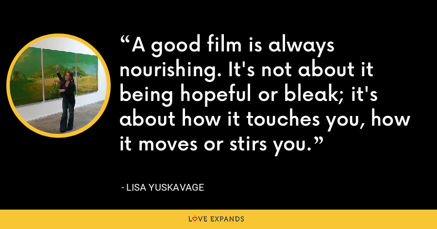 A good film is always nourishing. It's not about it being hopeful or bleak; it's about how it touches you, how it moves or stirs you. - Lisa Yuskavage