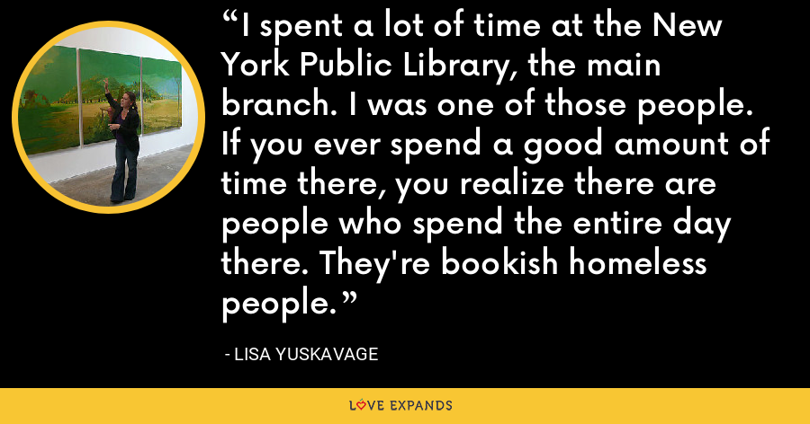 I spent a lot of time at the New York Public Library, the main branch. I was one of those people. If you ever spend a good amount of time there, you realize there are people who spend the entire day there. They're bookish homeless people. - Lisa Yuskavage