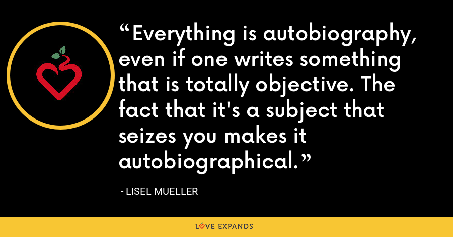 Everything is autobiography, even if one writes something that is totally objective. The fact that it's a subject that seizes you makes it autobiographical. - Lisel Mueller