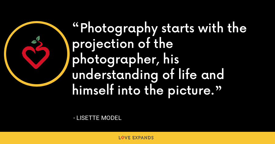 Photography starts with the projection of the photographer, his understanding of life and himself into the picture. - Lisette Model