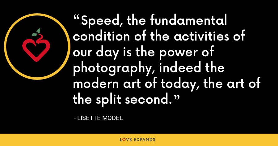 Speed, the fundamental condition of the activities of our day is the power of photography, indeed the modern art of today, the art of the split second. - Lisette Model
