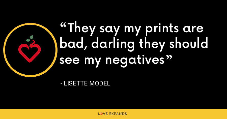 They say my prints are bad, darling they should see my negatives - Lisette Model