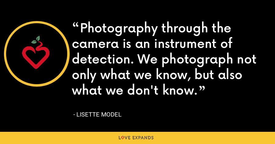 Photography through the camera is an instrument of detection. We photograph not only what we know, but also what we don't know. - Lisette Model