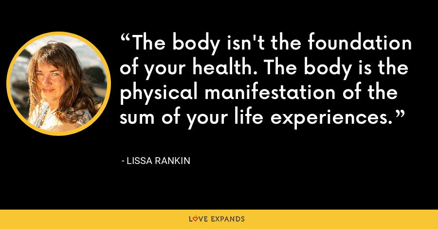 The body isn't the foundation of your health. The body is the physical manifestation of the sum of your life experiences. - Lissa Rankin