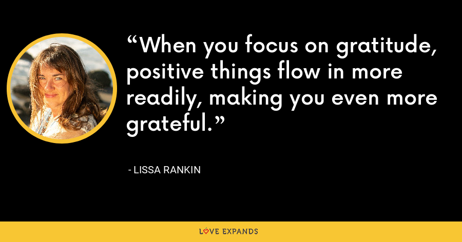 When you focus on gratitude, positive things flow in more readily, making you even more grateful. - Lissa Rankin