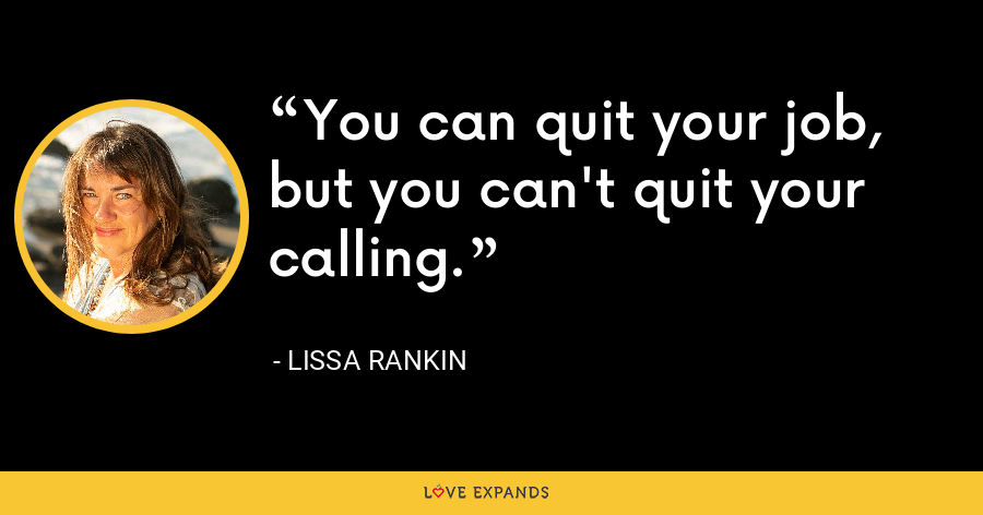 You can quit your job, but you can't quit your calling. - Lissa Rankin