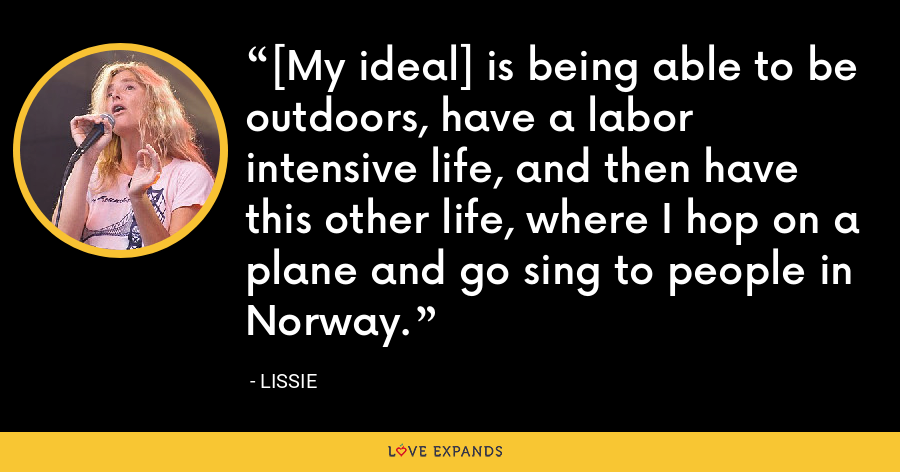 [My ideal] is being able to be outdoors, have a labor intensive life, and then have this other life, where I hop on a plane and go sing to people in Norway. - Lissie