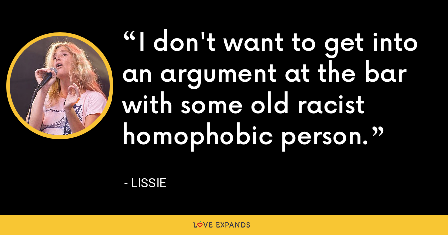 I don't want to get into an argument at the bar with some old racist homophobic person. - Lissie