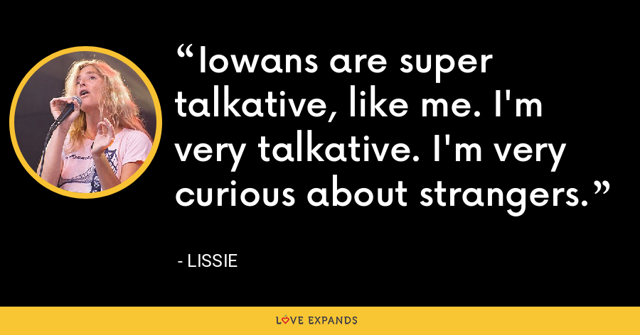 Iowans are super talkative, like me. I'm very talkative. I'm very curious about strangers. - Lissie