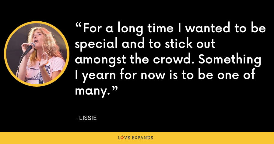 For a long time I wanted to be special and to stick out amongst the crowd. Something I yearn for now is to be one of many. - Lissie